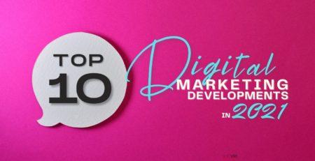 Top 10 Digital Marketing Developments in 2021